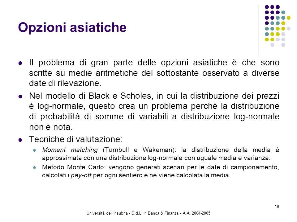 Università dell'Insubria - C.d.L. in Banca & Finanza - A.A. 2004-2005 18 Opzioni asiatiche Il problema di gran parte delle opzioni asiatiche è che son