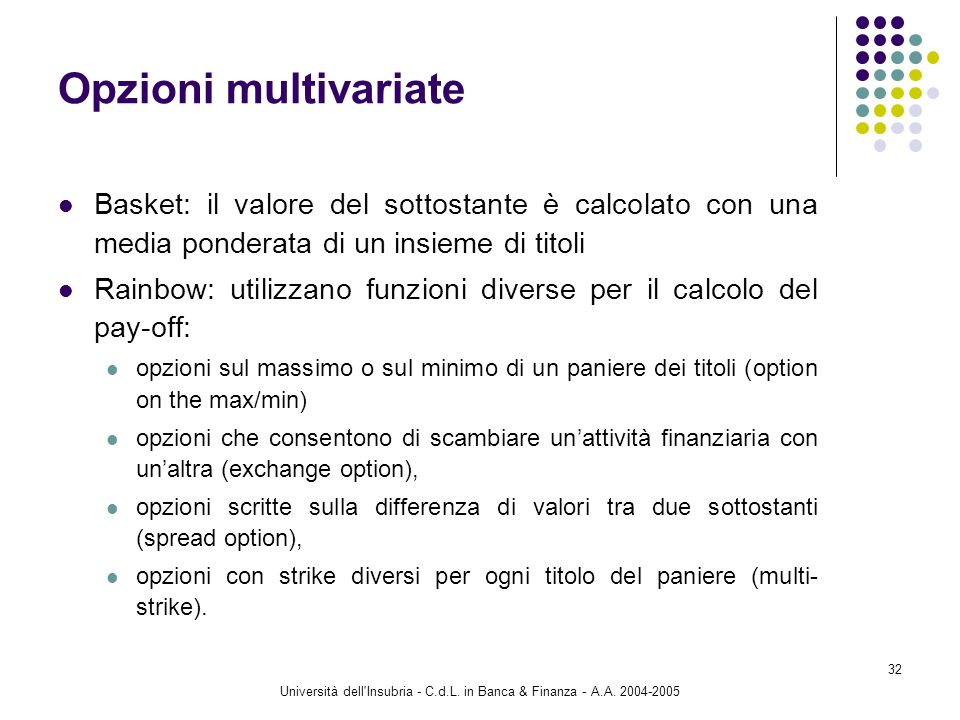 Università dell'Insubria - C.d.L. in Banca & Finanza - A.A. 2004-2005 32 Opzioni multivariate Basket: il valore del sottostante è calcolato con una me