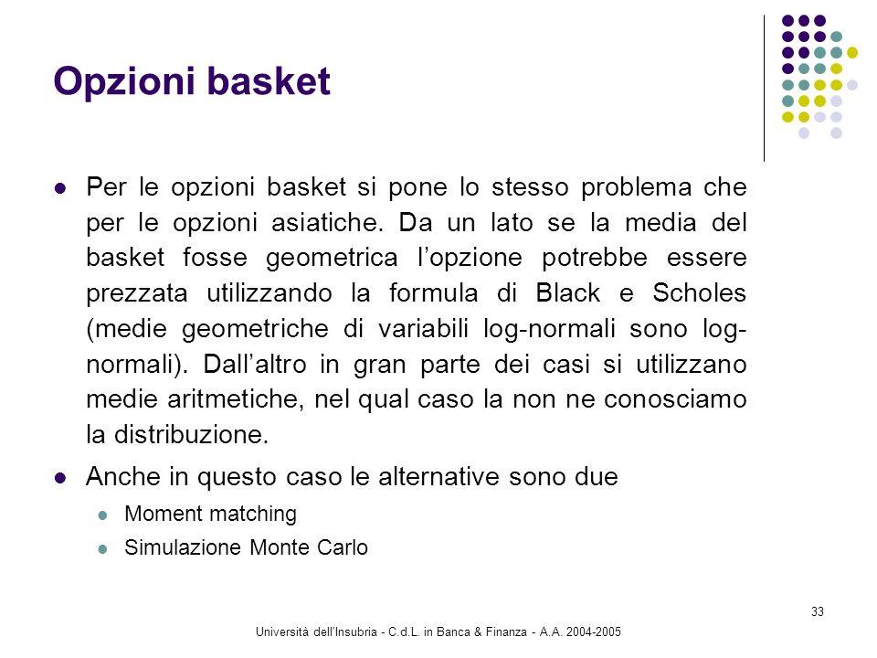 Università dell'Insubria - C.d.L. in Banca & Finanza - A.A. 2004-2005 33 Opzioni basket Per le opzioni basket si pone lo stesso problema che per le op
