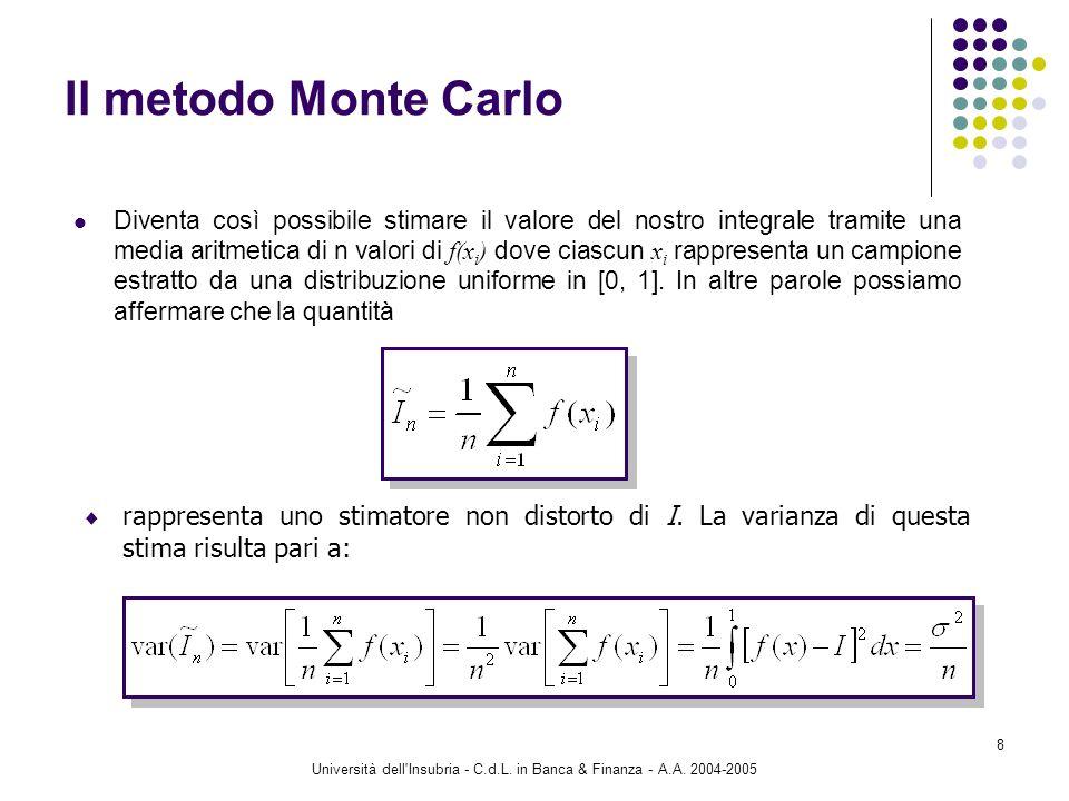 Università dell'Insubria - C.d.L. in Banca & Finanza - A.A. 2004-2005 8 Il metodo Monte Carlo Diventa così possibile stimare il valore del nostro inte