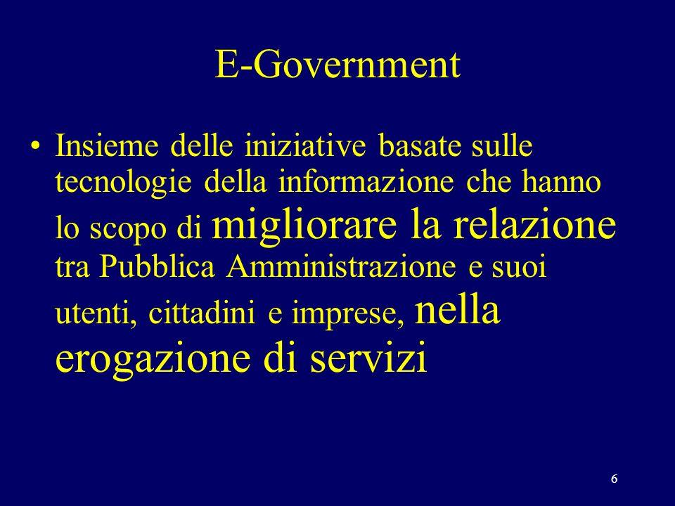 6 E-Government Insieme delle iniziative basate sulle tecnologie della informazione che hanno lo scopo di migliorare la relazione tra Pubblica Amministrazione e suoi utenti, cittadini e imprese, nella erogazione di servizi