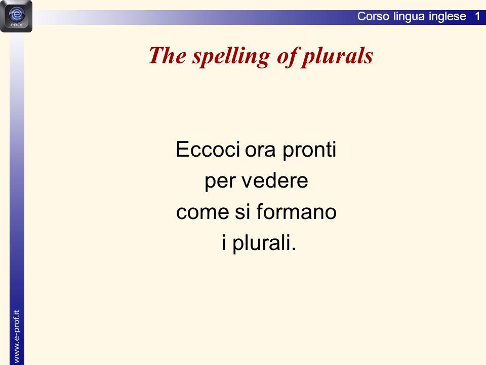 Corso lingua inglese 1 The spelling of plurals Eccoci ora pronti per vedere come si formano i plurali.