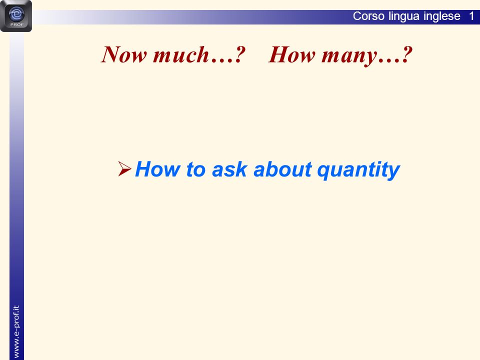 Corso lingua inglese 1 How much + U / How many + C How much + uncountable nouns How many + countable nouns