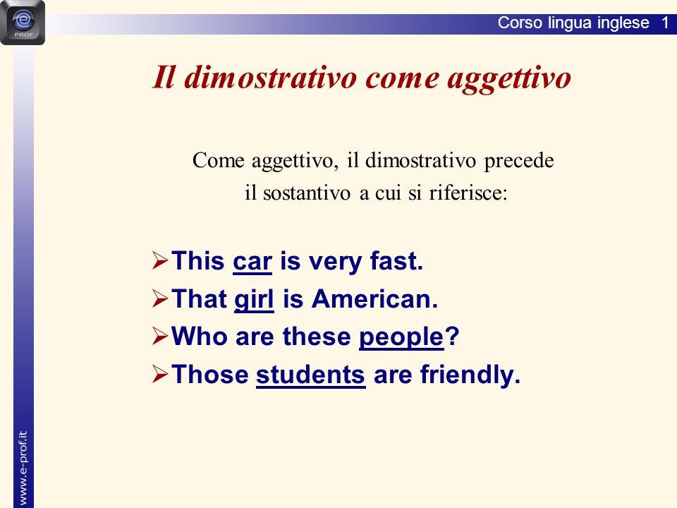 Corso lingua inglese 1 Il dimostrativo come aggettivo Come aggettivo, il dimostrativo precede il sostantivo a cui si riferisce: This car is very fast.