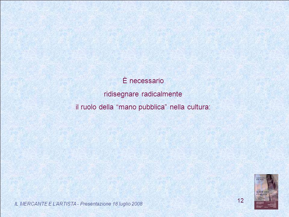 12 IL MERCANTE E LARTISTA - Presentazione 18 luglio 2008 È necessario ridisegnare radicalmente il ruolo della mano pubblica nella cultura: