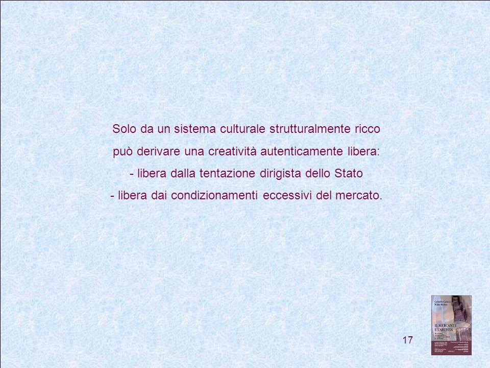 17 Solo da un sistema culturale strutturalmente ricco può derivare una creatività autenticamente libera: - libera dalla tentazione dirigista dello Stato - libera dai condizionamenti eccessivi del mercato.