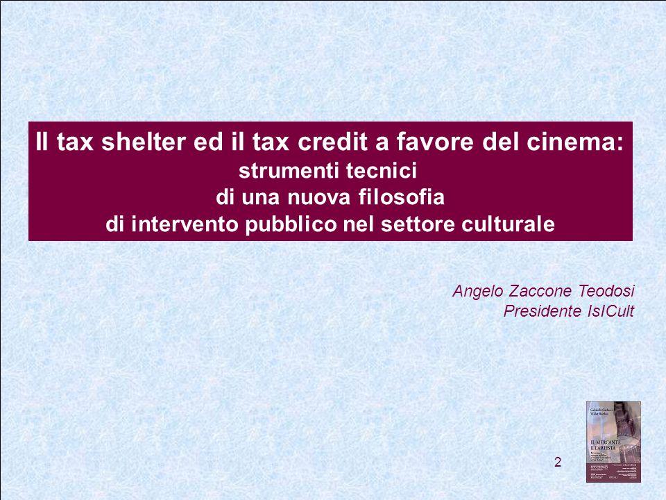 2 Il tax shelter ed il tax credit a favore del cinema: strumenti tecnici di una nuova filosofia di intervento pubblico nel settore culturale Angelo Zaccone Teodosi Presidente IsICult