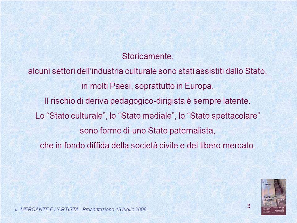 3 IL MERCANTE E LARTISTA - Presentazione 18 luglio 2008 Storicamente, alcuni settori dellindustria culturale sono stati assistiti dallo Stato, in molti Paesi, soprattutto in Europa.