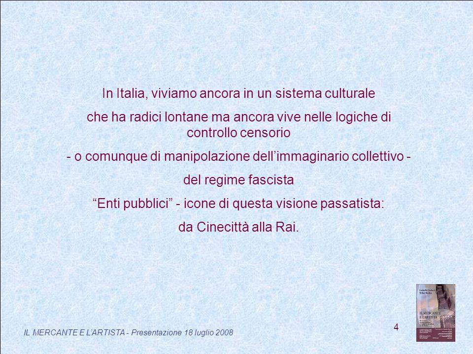 4 IL MERCANTE E LARTISTA - Presentazione 18 luglio 2008 In Italia, viviamo ancora in un sistema culturale che ha radici lontane ma ancora vive nelle logiche di controllo censorio - o comunque di manipolazione dellimmaginario collettivo - del regime fascista Enti pubblici - icone di questa visione passatista: da Cinecittà alla Rai.