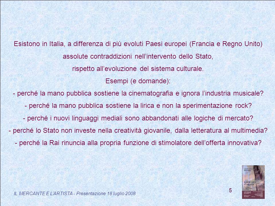 5 IL MERCANTE E LARTISTA - Presentazione 18 luglio 2008 Esistono in Italia, a differenza di più evoluti Paesi europei (Francia e Regno Unito) assolute contraddizioni nellintervento dello Stato, rispetto allevoluzione del sistema culturale.