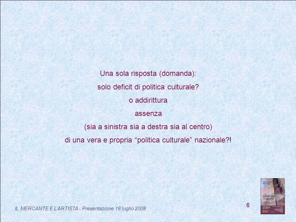 6 IL MERCANTE E LARTISTA - Presentazione 18 luglio 2008 Una sola risposta (domanda): solo deficit di politica culturale.