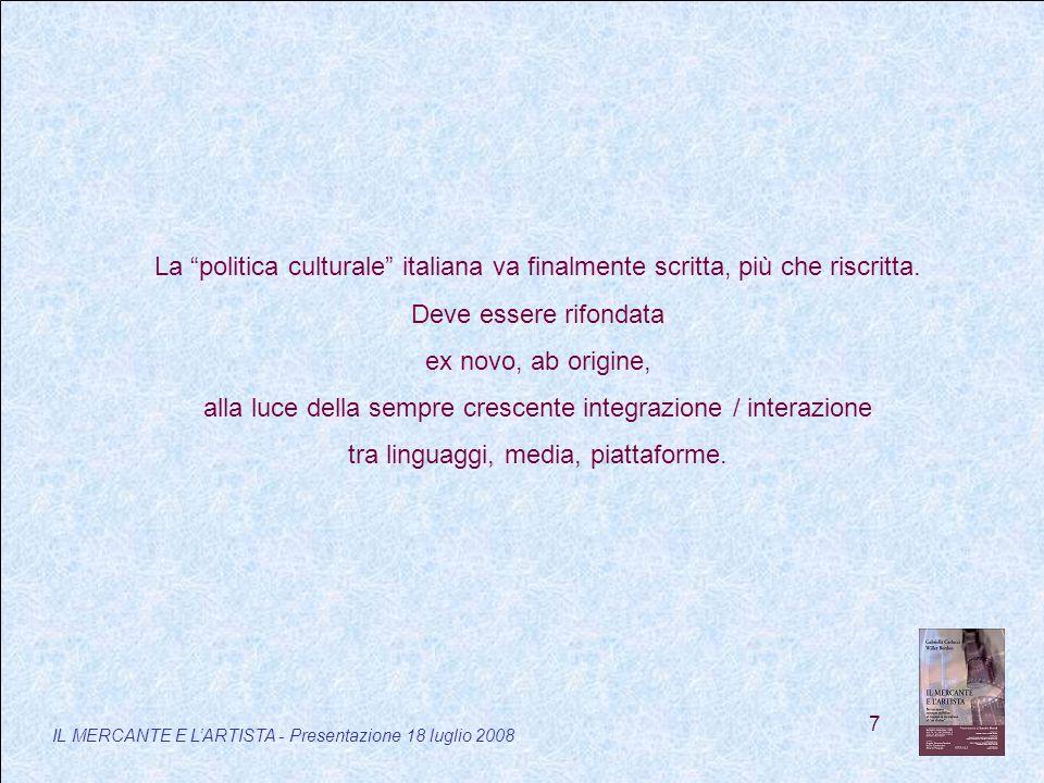 7 IL MERCANTE E LARTISTA - Presentazione 18 luglio 2008 La politica culturale italiana va finalmente scritta, più che riscritta.