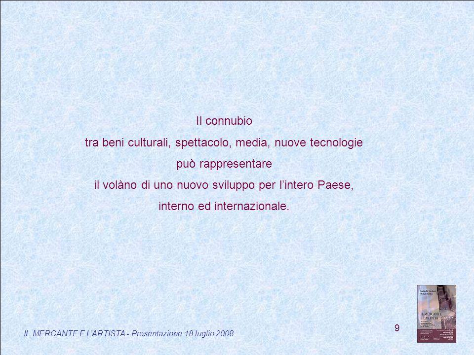 9 IL MERCANTE E LARTISTA - Presentazione 18 luglio 2008 Il connubio tra beni culturali, spettacolo, media, nuove tecnologie può rappresentare il volàno di uno nuovo sviluppo per lintero Paese, interno ed internazionale.