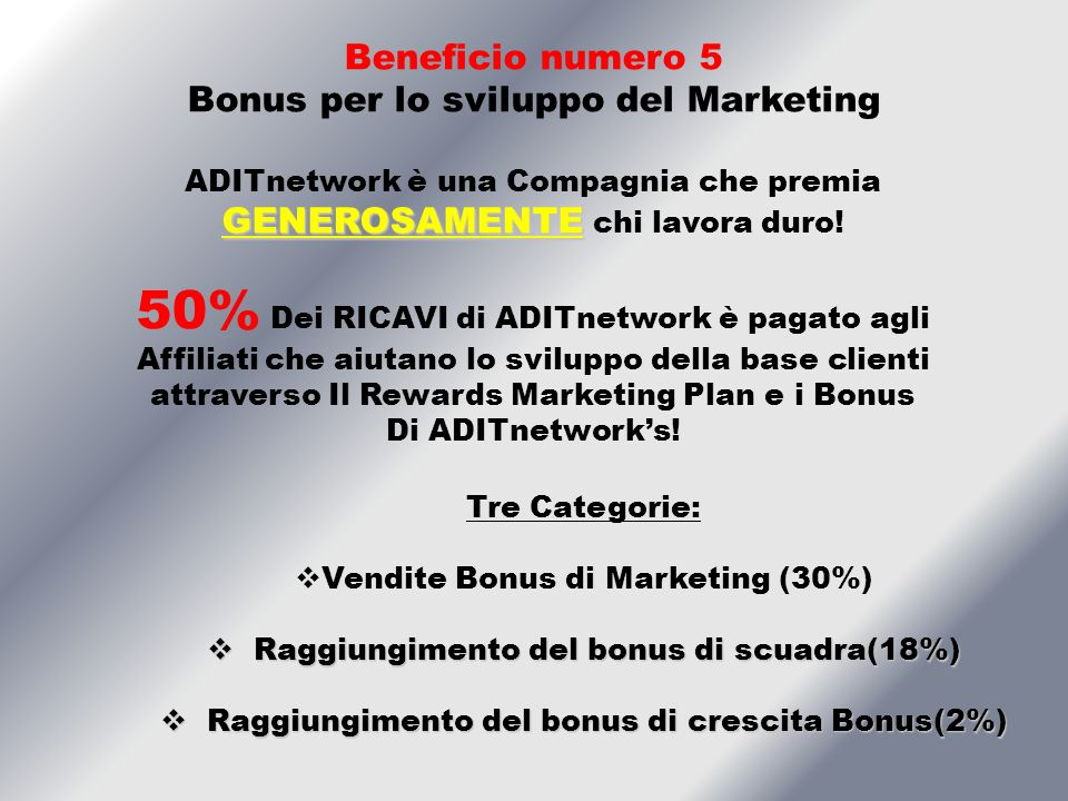Tre Categorie: Vendite Bonus di Marketing (30%) Raggiungimento del bonus di scuadra(18%) Raggiungimento del bonus di scuadra(18%) Raggiungimento del bonus di crescita Bonus(2%) Raggiungimento del bonus di crescita Bonus(2%) Beneficio numero 5 Bonus per lo sviluppo del Marketing GENEROSAMENTE ADITnetwork è una Compagnia che premia GENEROSAMENTE chi lavora duro.