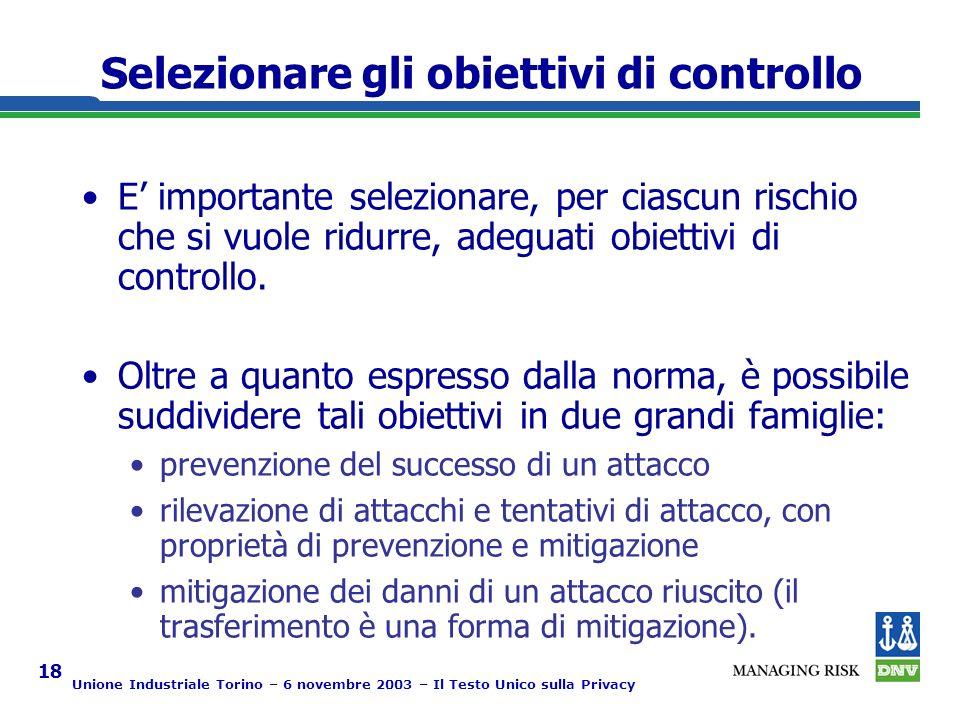 Unione Industriale Torino – 6 novembre 2003 – Il Testo Unico sulla Privacy 18 Selezionare gli obiettivi di controllo E importante selezionare, per ciascun rischio che si vuole ridurre, adeguati obiettivi di controllo.