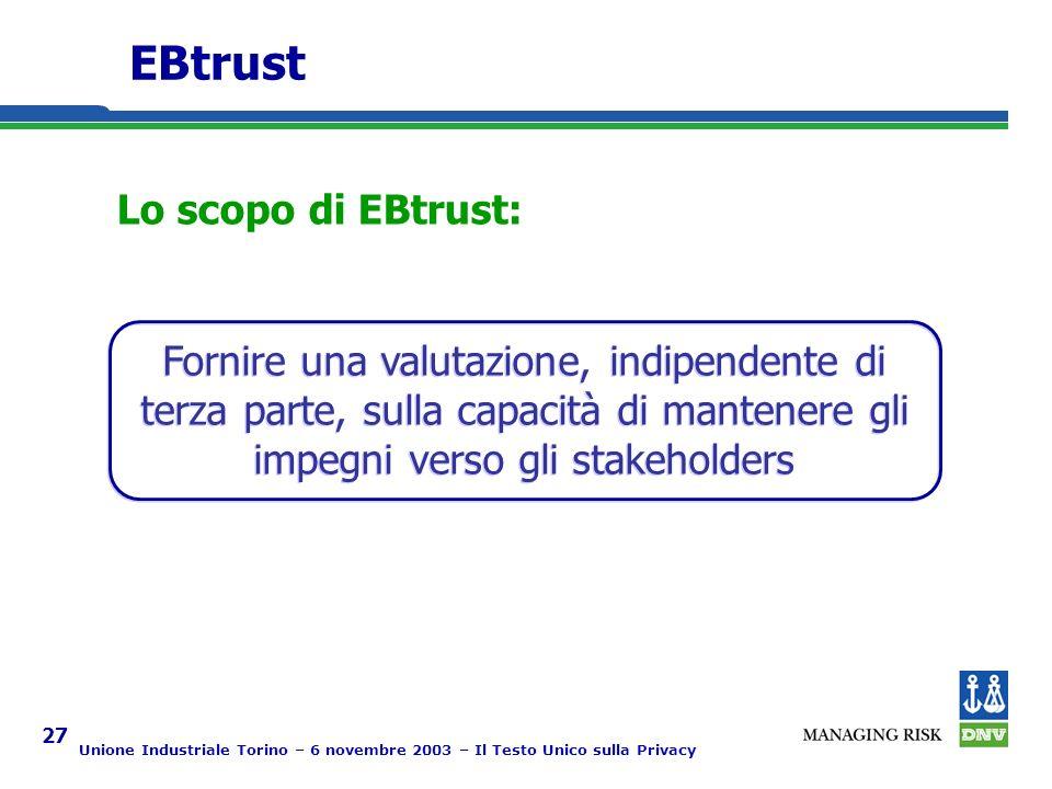 Unione Industriale Torino – 6 novembre 2003 – Il Testo Unico sulla Privacy 27 EBtrust Lo scopo di EBtrust: Fornire una valutazione, indipendente di terza parte, sulla capacità di mantenere gli impegni verso gli stakeholders