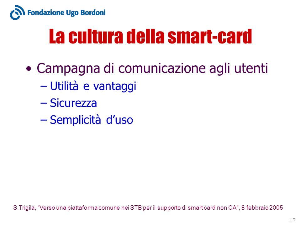 S.Trigila, Verso una piattaforma comune nei STB per il supporto di smart card non CA, 8 febbraio 2005 17 La cultura della smart-card Campagna di comunicazione agli utenti –Utilità e vantaggi –Sicurezza –Semplicità duso