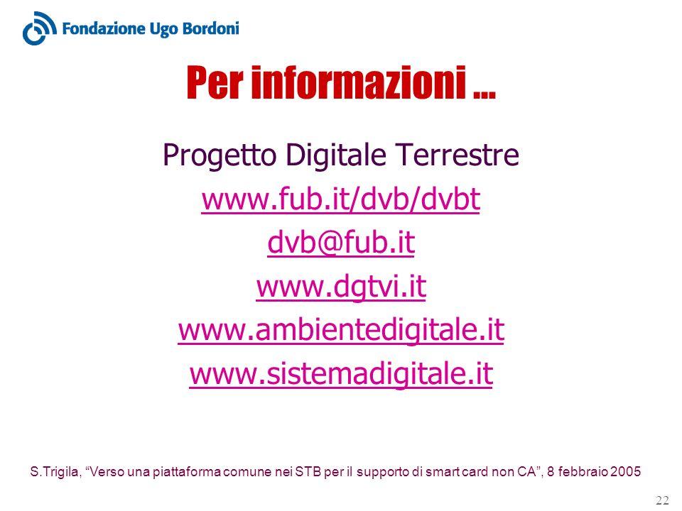 S.Trigila, Verso una piattaforma comune nei STB per il supporto di smart card non CA, 8 febbraio 2005 22 Per informazioni … Progetto Digitale Terrestre www.fub.it/dvb/dvbt dvb@fub.it www.dgtvi.it www.ambientedigitale.it www.sistemadigitale.it