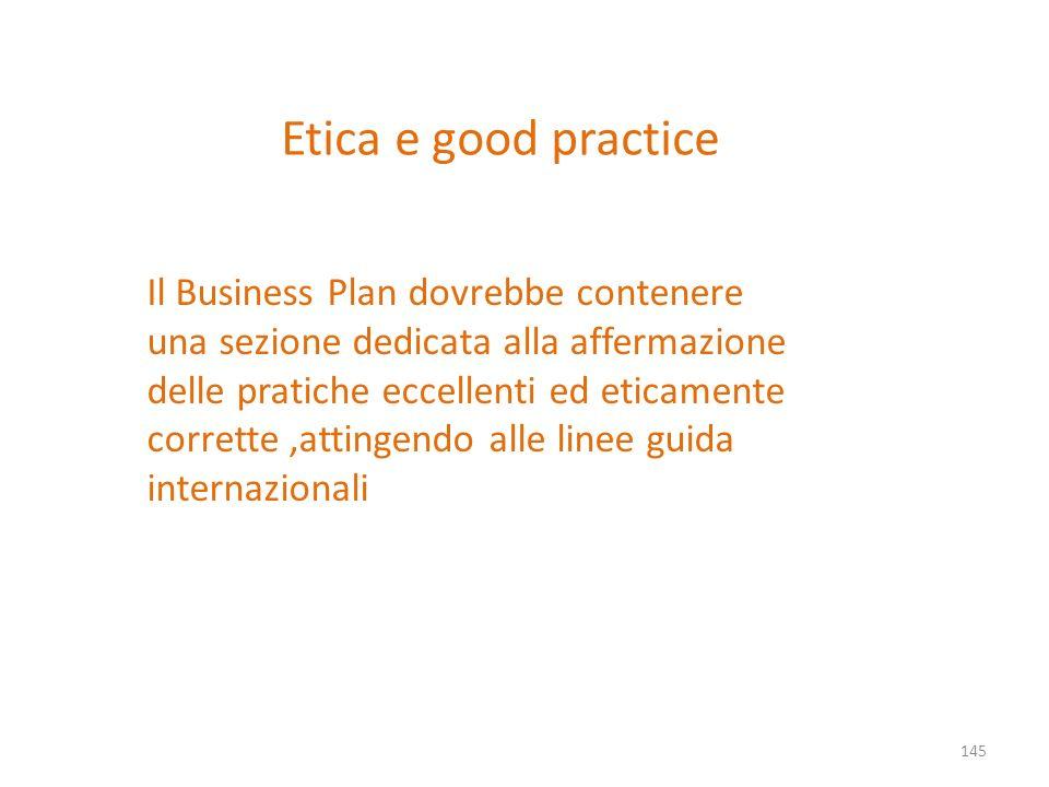 Etica e good practice 145 Il Business Plan dovrebbe contenere una sezione dedicata alla affermazione delle pratiche eccellenti ed eticamente corrette,