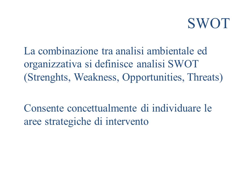 SWOT La combinazione tra analisi ambientale ed organizzativa si definisce analisi SWOT (Strenghts, Weakness, Opportunities, Threats) Consente concettu