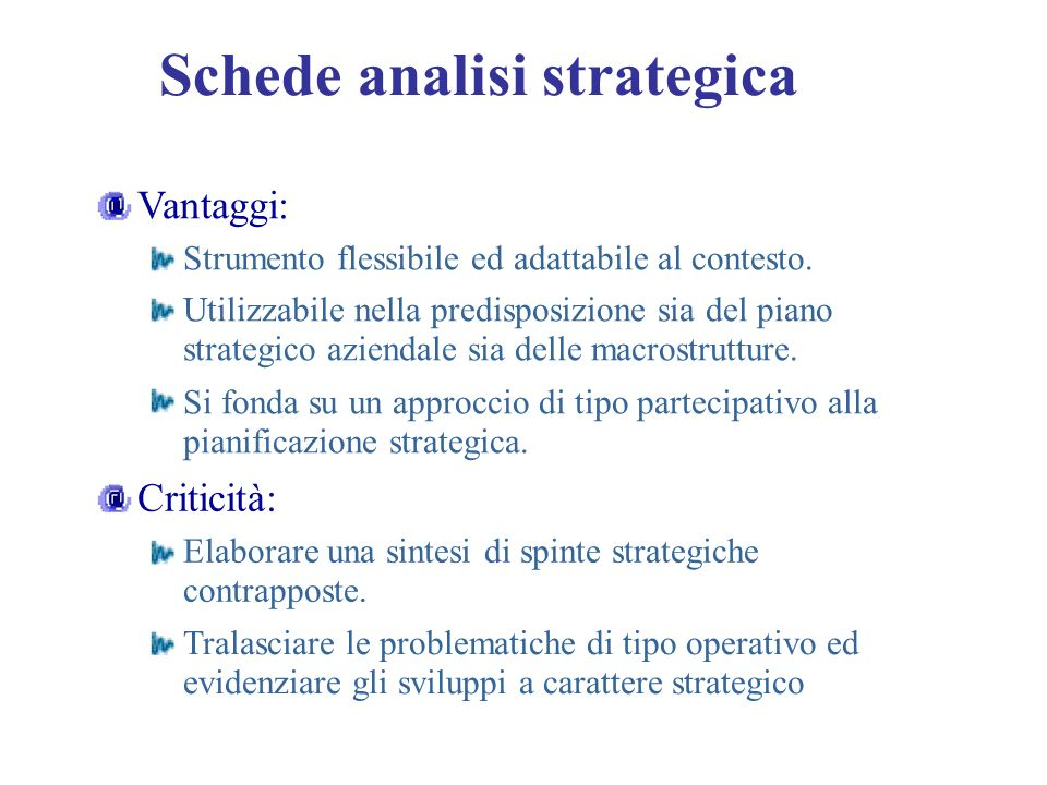 Schede analisi strategica Vantaggi: Strumento flessibile ed adattabile al contesto. Utilizzabile nella predisposizione sia del piano strategico aziend