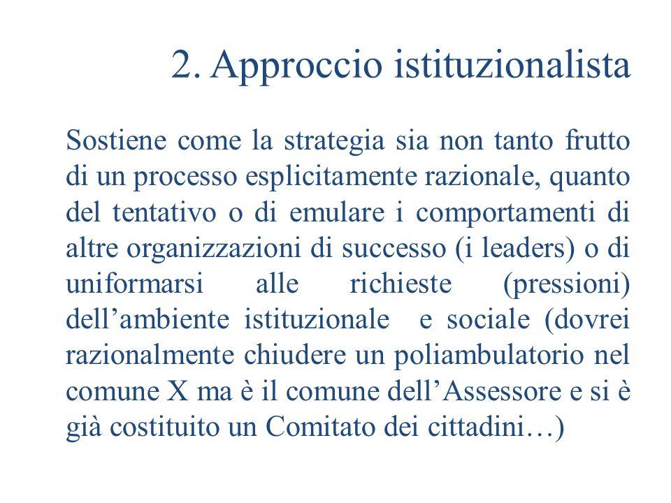 2. Approccio istituzionalista Sostiene come la strategia sia non tanto frutto di un processo esplicitamente razionale, quanto del tentativo o di emula