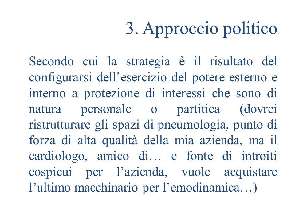 3. Approccio politico Secondo cui la strategia è il risultato del configurarsi dellesercizio del potere esterno e interno a protezione di interessi ch