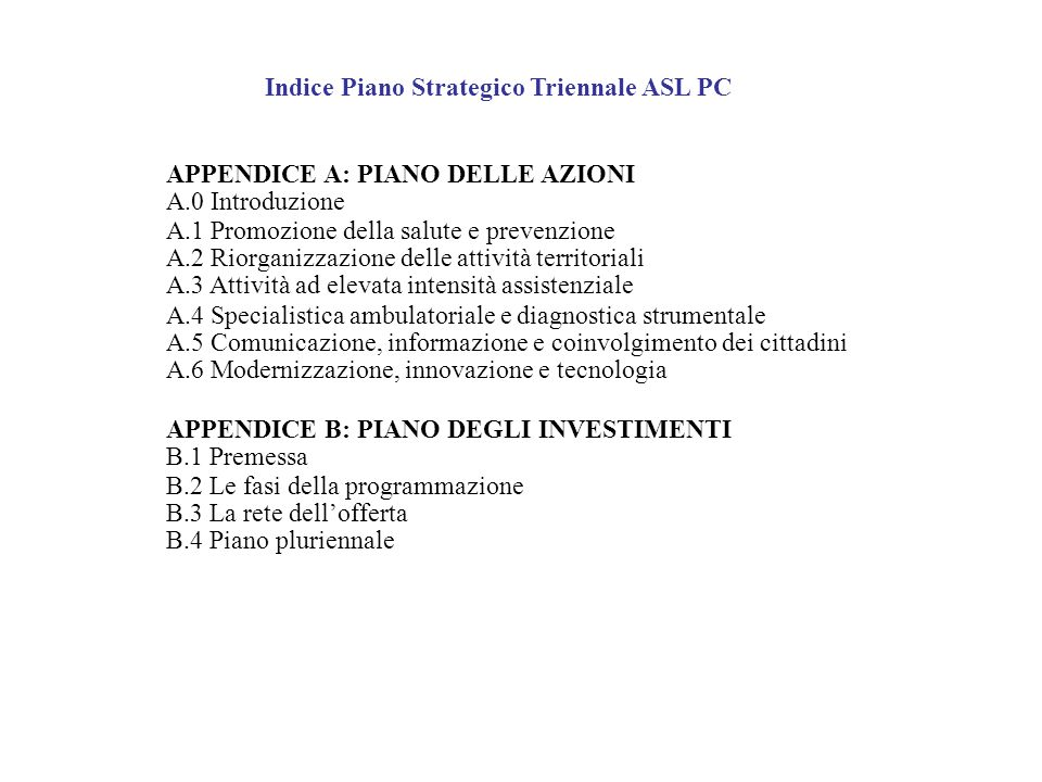 Indice Piano Strategico Triennale ASL PC APPENDICE A: PIANO DELLE AZIONI A.0 Introduzione A.1 Promozione della salute e prevenzione A.2 Riorganizzazio