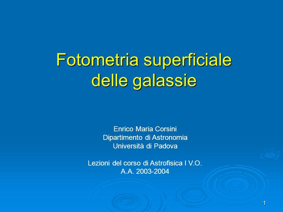 1 Fotometria superficiale delle galassie Enrico Maria Corsini Dipartimento di Astronomia Università di Padova Lezioni del corso di Astrofisica I V.O.