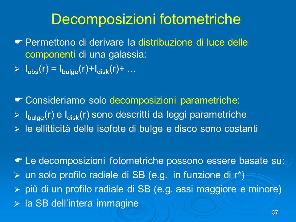 37 Decomposizioni fotometriche Permettono di derivare la distribuzione di luce delle componenti di una galassia: I obs (r) = I bulge (r)+I disk (r)+ … Consideriamo solo decomposizioni parametriche: I bulge (r) e I disk (r) sono descritti da leggi parametriche le ellitticità delle isofote di bulge e disco sono costanti Le decomposizioni fotometriche possono essere basate su: un solo profilo radiale di SB (e.g.