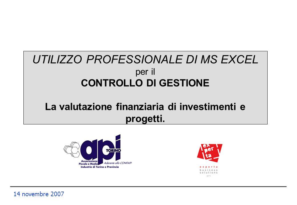 14 novembre 2007 UTILIZZO PROFESSIONALE DI MS EXCEL per il CONTROLLO DI GESTIONE La valutazione finanziaria di investimenti e progetti.