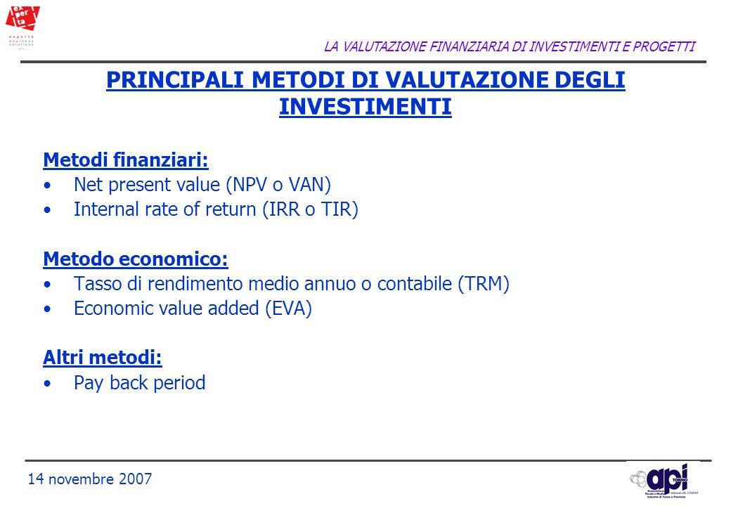 LA VALUTAZIONE FINANZIARIA DI INVESTIMENTI E PROGETTI 14 novembre 2007 PRINCIPALI METODI DI VALUTAZIONE DEGLI INVESTIMENTI Metodi finanziari: Net pres