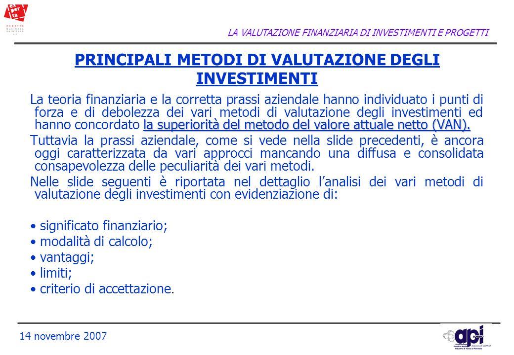 LA VALUTAZIONE FINANZIARIA DI INVESTIMENTI E PROGETTI 14 novembre 2007 PRINCIPALI METODI DI VALUTAZIONE DEGLI INVESTIMENTI la superiorità del metodo d