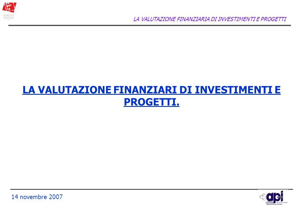 LA VALUTAZIONE FINANZIARIA DI INVESTIMENTI E PROGETTI 14 novembre 2007 LA VALUTAZIONE FINANZIARI DI INVESTIMENTI E PROGETTI.