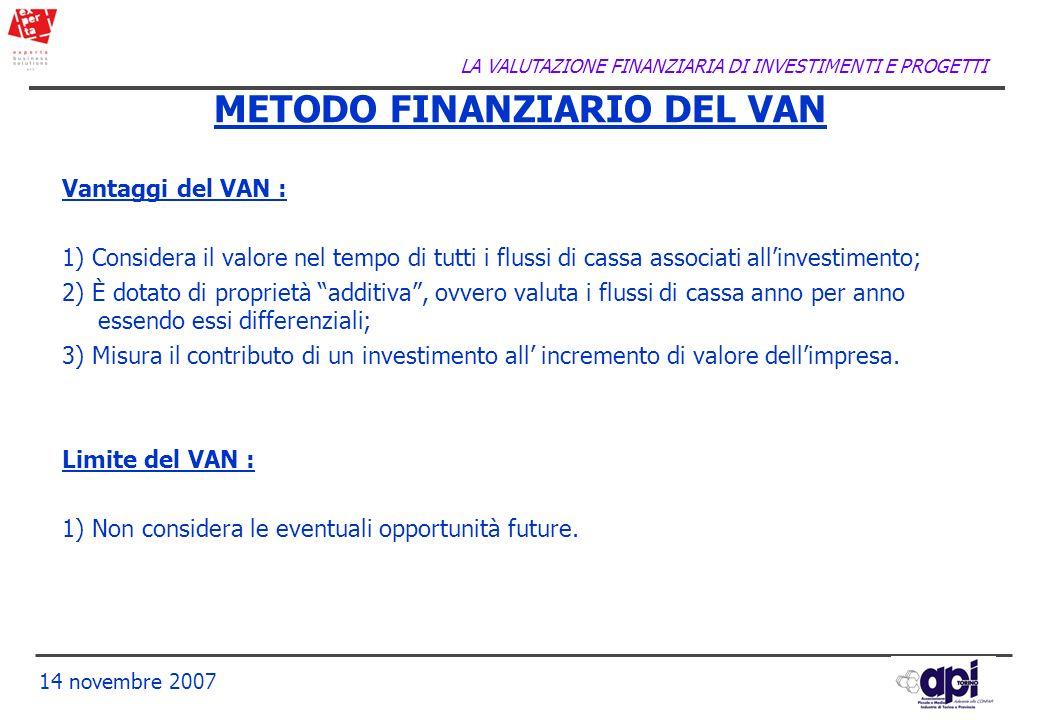 LA VALUTAZIONE FINANZIARIA DI INVESTIMENTI E PROGETTI 14 novembre 2007 Vantaggi del VAN : 1) Considera il valore nel tempo di tutti i flussi di cassa