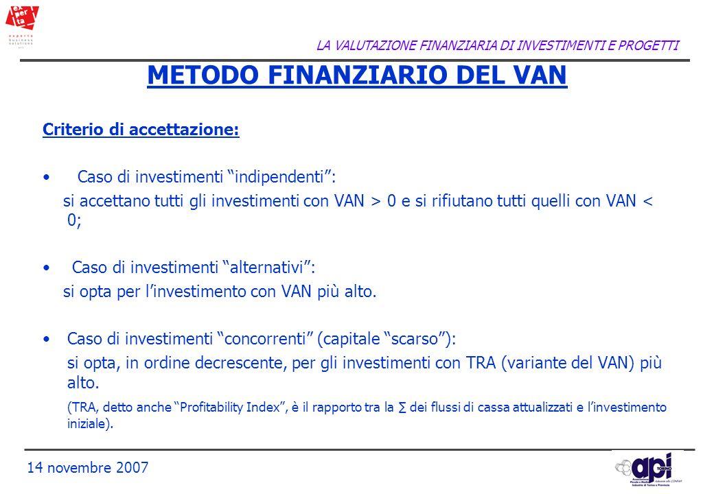 LA VALUTAZIONE FINANZIARIA DI INVESTIMENTI E PROGETTI 14 novembre 2007 Criterio di accettazione: Caso di investimenti indipendenti: si accettano tutti
