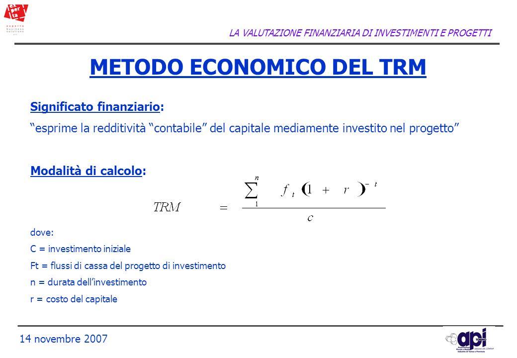 LA VALUTAZIONE FINANZIARIA DI INVESTIMENTI E PROGETTI 14 novembre 2007 METODO ECONOMICO DEL TRM Significato finanziario: esprime la redditività contab