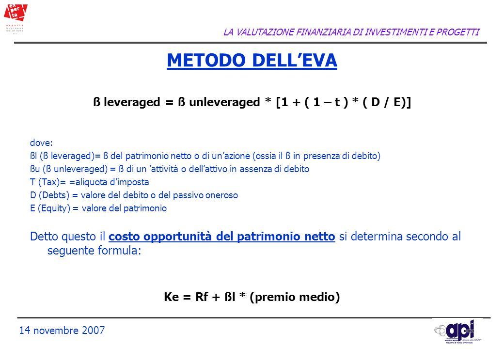 LA VALUTAZIONE FINANZIARIA DI INVESTIMENTI E PROGETTI 14 novembre 2007 ß leveraged = ß unleveraged * [1 + ( 1 – t ) * ( D / E)] dove: ßl (ß leveraged)