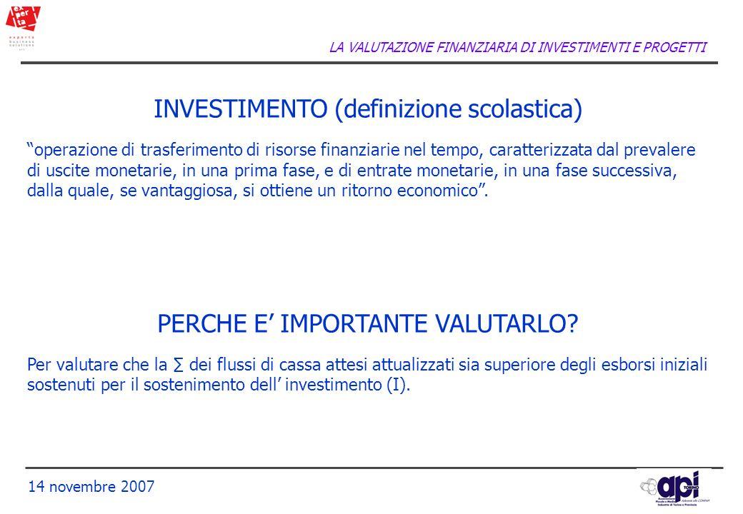 LA VALUTAZIONE FINANZIARIA DI INVESTIMENTI E PROGETTI 14 novembre 2007 INVESTIMENTO (definizione scolastica) operazione di trasferimento di risorse fi