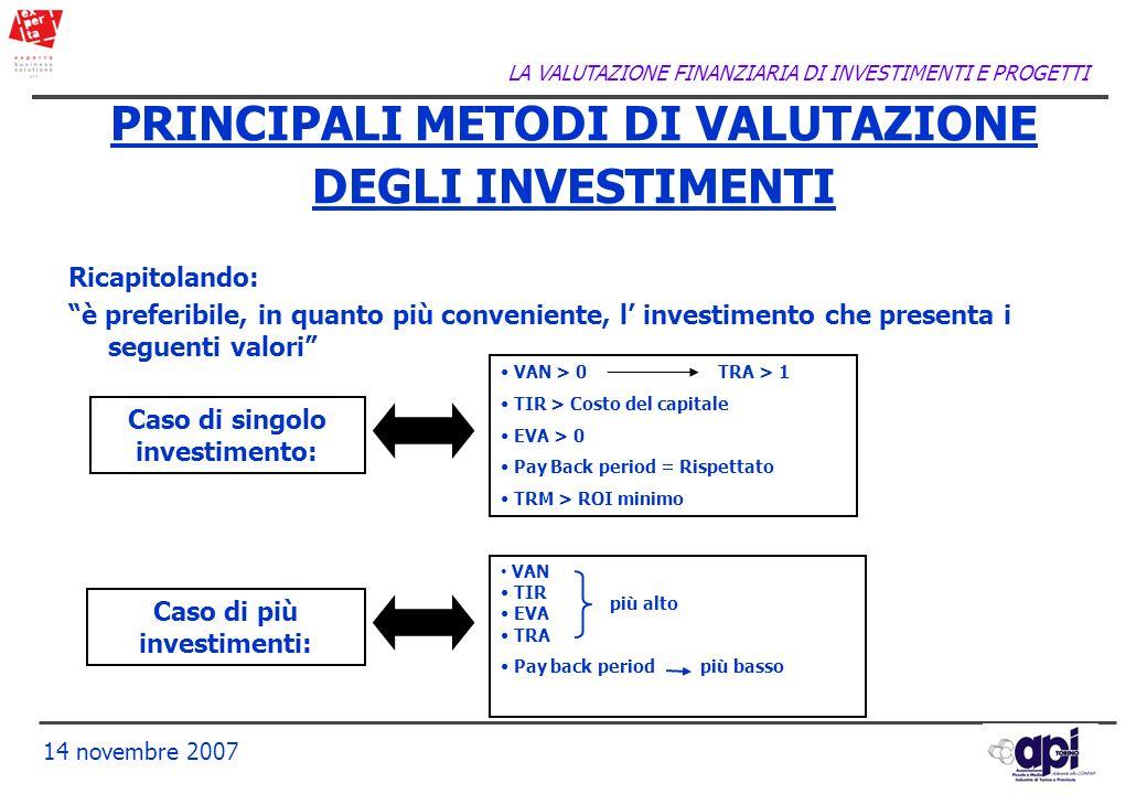 LA VALUTAZIONE FINANZIARIA DI INVESTIMENTI E PROGETTI 14 novembre 2007 PRINCIPALI METODI DI VALUTAZIONE DEGLI INVESTIMENTI Ricapitolando: è preferibil