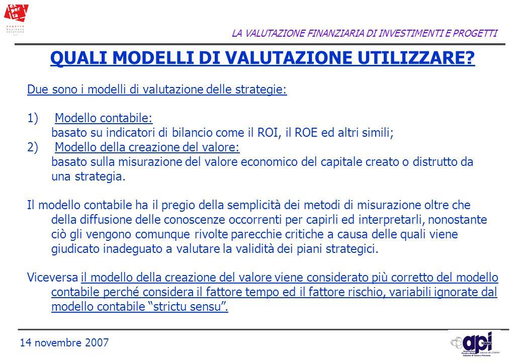 LA VALUTAZIONE FINANZIARIA DI INVESTIMENTI E PROGETTI 14 novembre 2007 QUALI MODELLI DI VALUTAZIONE UTILIZZARE? Due sono i modelli di valutazione dell