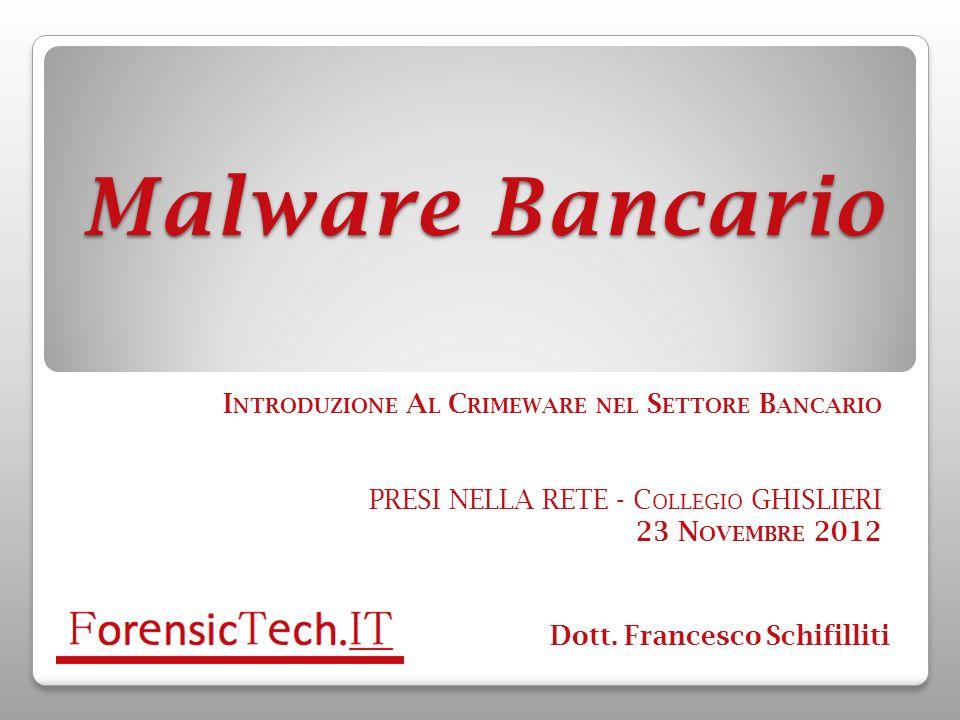 Malware Bancario I NTRODUZIONE A L C RIMEWARE NEL S ETTORE B ANCARIO PRESI NELLA RETE - C OLLEGIO GHISLIERI 23 N OVEMBRE 2012 Dott. Francesco Schifill