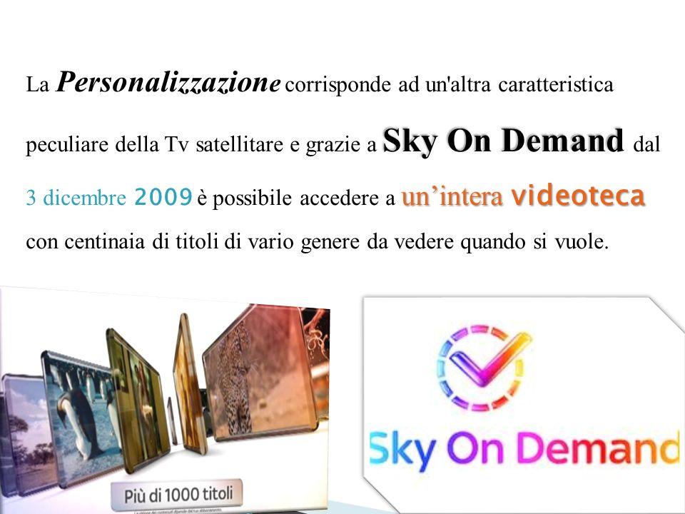 Sky On Demand unintera videoteca La Personalizzazion e corrisponde ad un altra caratteristica peculiare della Tv satellitare e grazie a Sky On Demand dal 3 dicembre 2009 è possibile accedere a unintera videoteca con centinaia di titoli di vario genere da vedere quando si vuole.