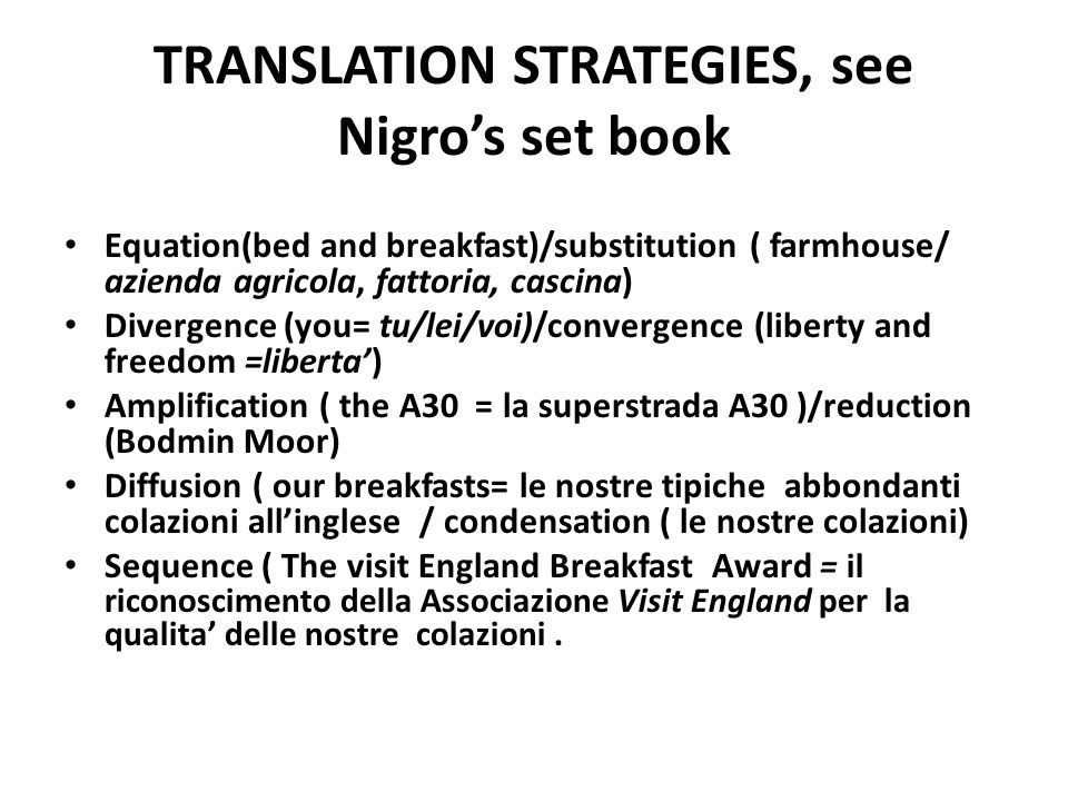 TRANSLATION STRATEGIES, see Nigros set book Equation(bed and breakfast)/substitution ( farmhouse/ azienda agricola, fattoria, cascina) Divergence (you