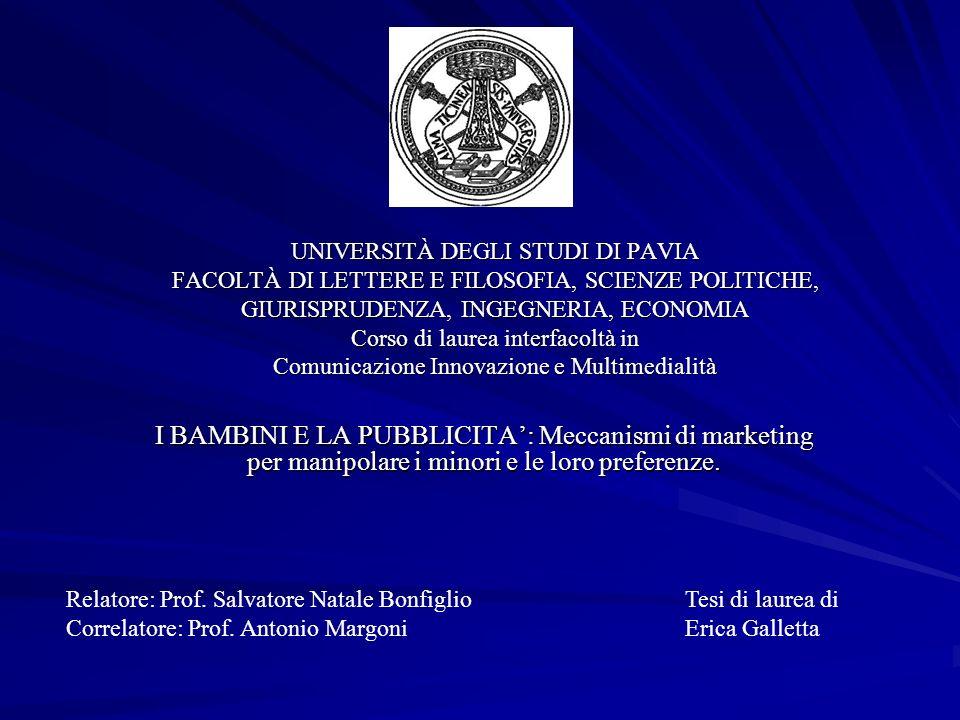 UNIVERSITÀ DEGLI STUDI DI PAVIA FACOLTÀ DI LETTERE E FILOSOFIA, SCIENZE POLITICHE, GIURISPRUDENZA, INGEGNERIA, ECONOMIA Corso di laurea interfacoltà in Comunicazione Innovazione e Multimedialità I BAMBINI E LA PUBBLICITA: Meccanismi di marketing per manipolare i minori e le loro preferenze.