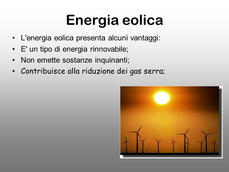 Energia eolica L energia eolica presenta alcuni vantaggi: E un tipo di energia rinnovabile; Non emette sostanze inquinanti; Contribuisce alla riduzione dei gas serra;