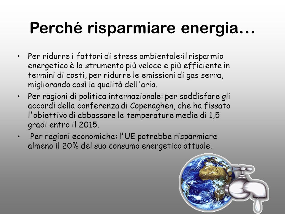 Perché risparmiare energia … Per ridurre i fattori di stress ambientale:il risparmio energetico è lo strumento più veloce e più efficiente in termini di costi, per ridurre le emissioni di gas serra, migliorando così la qualità dell aria.