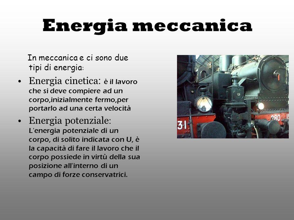 Energia meccanica In meccanica e ci sono due tipi di energia : Energia cinetica : è il lavoro che si deve compiere ad un corpo,inizialmente fermo,per portarlo ad una certa velocità Energia potenziale : L energia potenziale di un corpo, di solito indicata con U, è la capacità di fare il lavoro che il corpo possiede in virtù della sua posizione all interno di un campo di forze conservatrici.