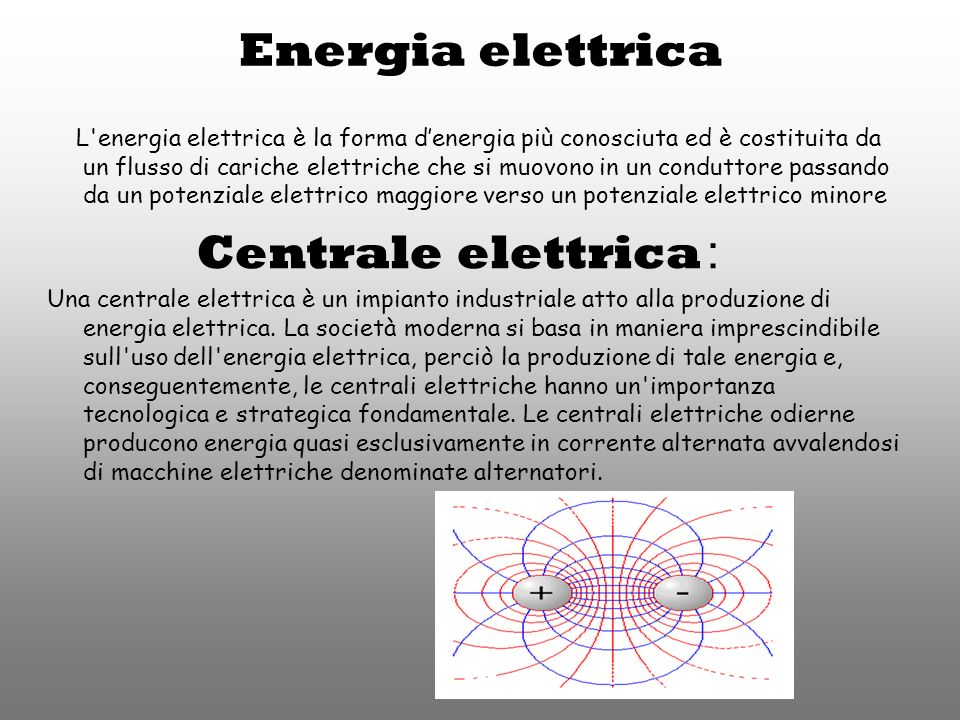Energia elettrica L energia elettrica è la forma denergia più conosciuta ed è costituita da un flusso di cariche elettriche che si muovono in un conduttore passando da un potenziale elettrico maggiore verso un potenziale elettrico minore Centrale elettrica : Una centrale elettrica è un impianto industriale atto alla produzione di energia elettrica.