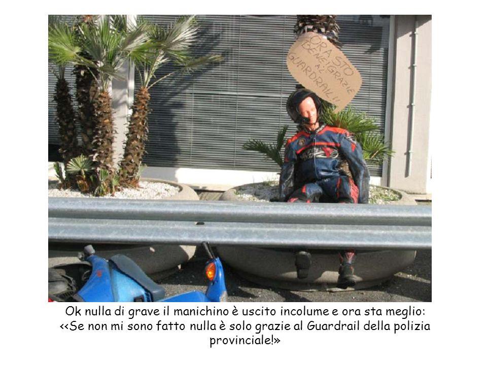 Ok nulla di grave il manichino è uscito incolume e ora sta meglio: <<Se non mi sono fatto nulla è solo grazie al Guardrail della polizia provinciale!»
